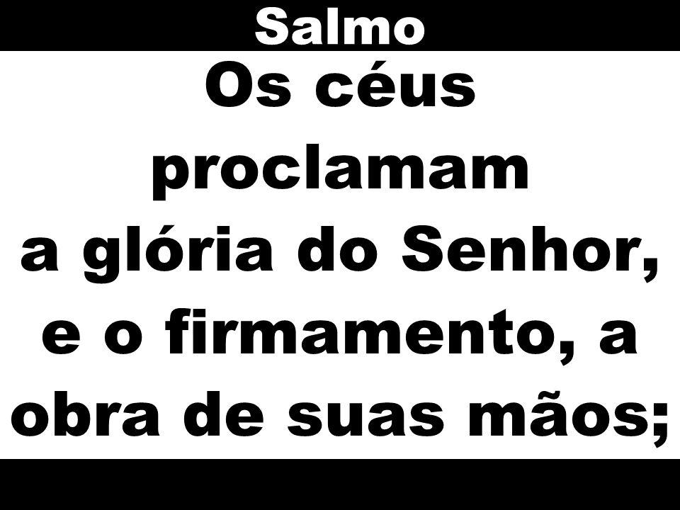Os céus proclamam a glória do Senhor, e o firmamento, a obra de suas mãos; Salmo