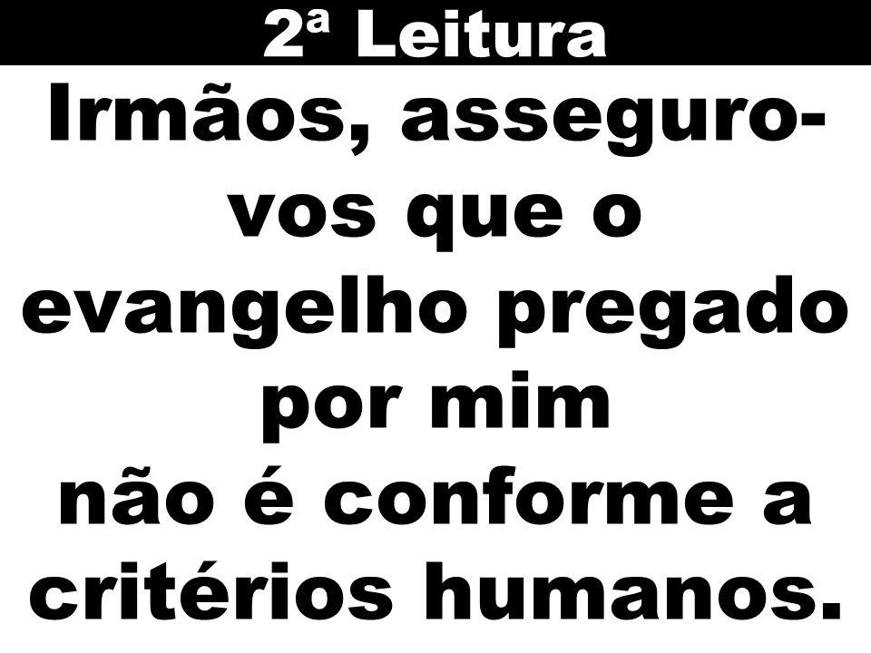 Irmãos, asseguro- vos que o evangelho pregado por mim não é conforme a critérios humanos. 2ª Leitura