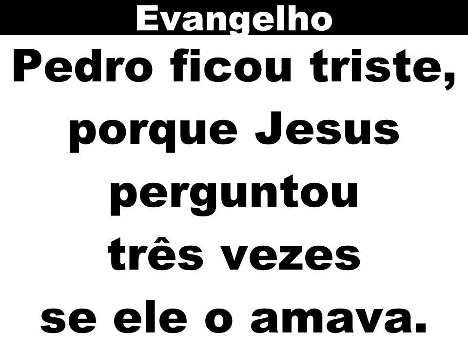 Pedro ficou triste, porque Jesus perguntou três vezes se ele o amava. Evangelho