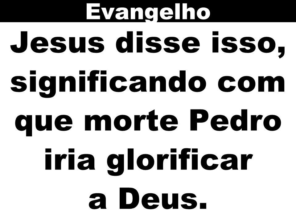 Jesus disse isso, significando com que morte Pedro iria glorificar a Deus. Evangelho