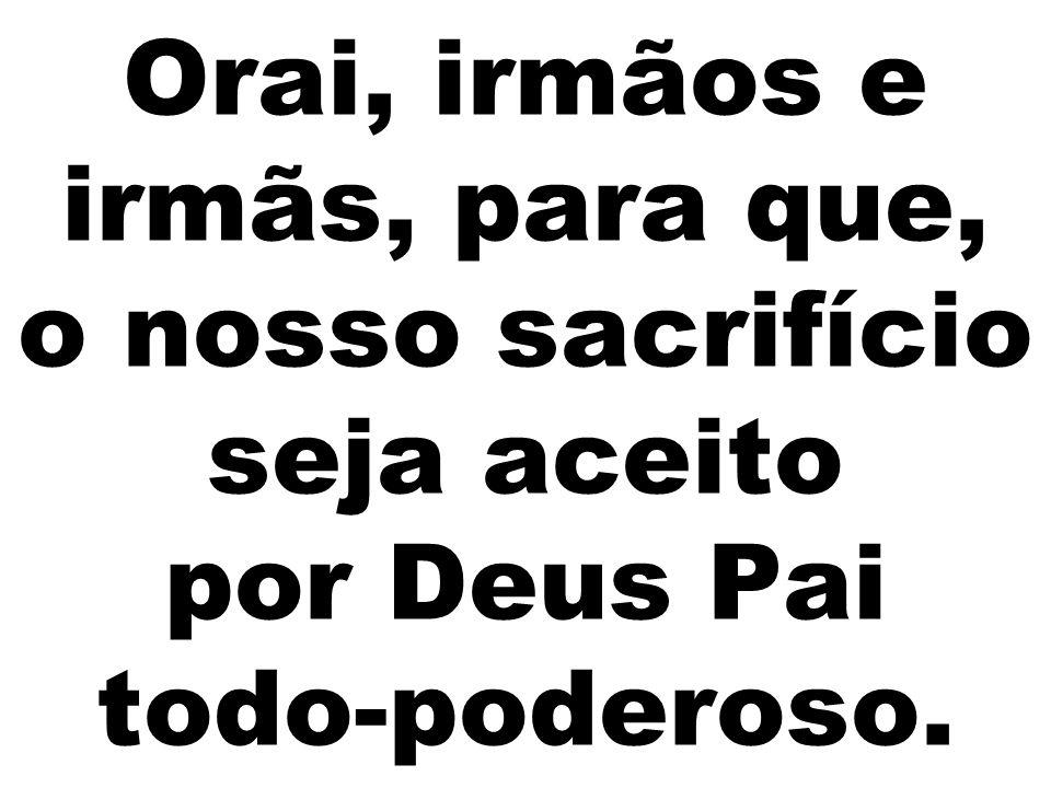 Orai, irmãos e irmãs, para que, o nosso sacrifício seja aceito por Deus Pai todo-poderoso.