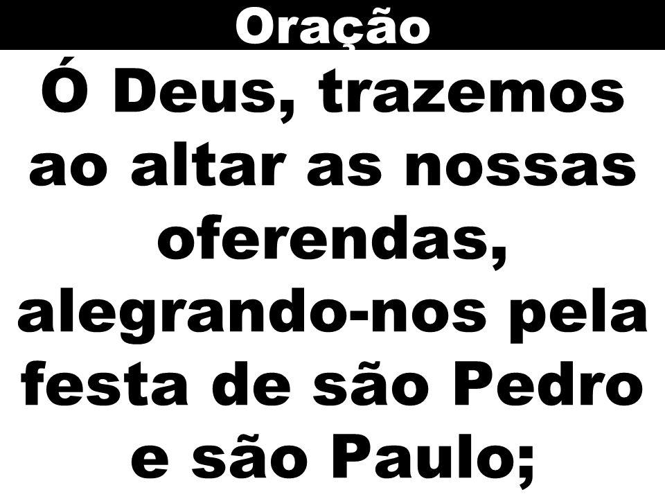 Ó Deus, trazemos ao altar as nossas oferendas, alegrando-nos pela festa de são Pedro e são Paulo; Oração