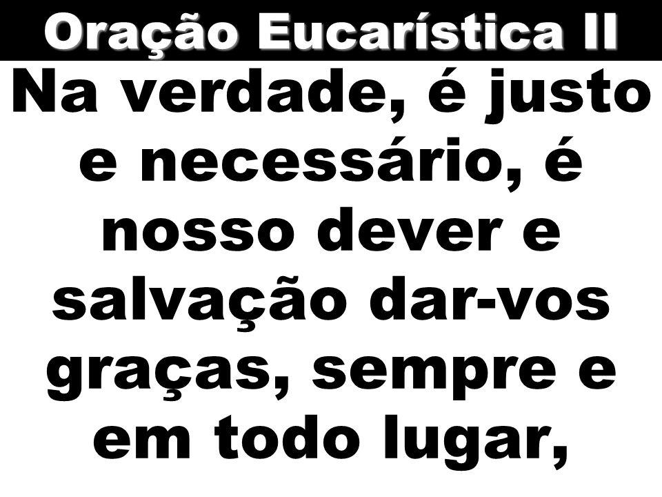 Na verdade, é justo e necessário, é nosso dever e salvação dar-vos graças, sempre e em todo lugar, Oração Eucarística II