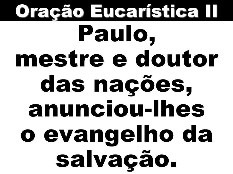Paulo, mestre e doutor das nações, anunciou-lhes o evangelho da salvação. Oração Eucarística II