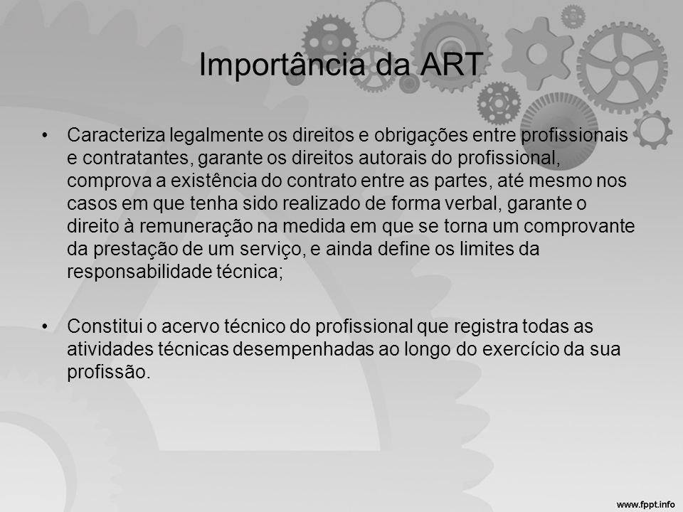 Importância da ART •Caracteriza legalmente os direitos e obrigações entre profissionais e contratantes, garante os direitos autorais do profissional,