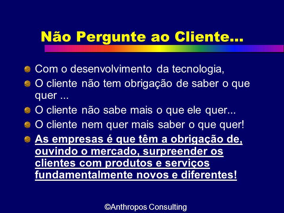Não Pergunte ao Cliente... Com o desenvolvimento da tecnologia, O cliente não tem obrigação de saber o que quer... O cliente não sabe mais o que ele q