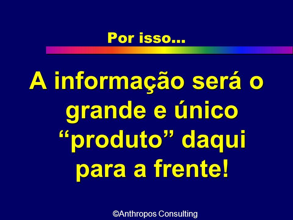 """Por isso... A informação será o grande e único """"produto"""" daqui para a frente! ©Anthropos Consulting"""