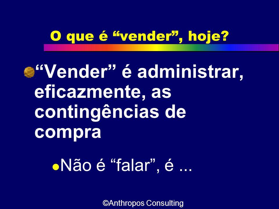"""O que é """"vender"""", hoje? """"Vender"""" é administrar, eficazmente, as contingências de compra  Não é """"falar"""", é... ©Anthropos Consulting"""