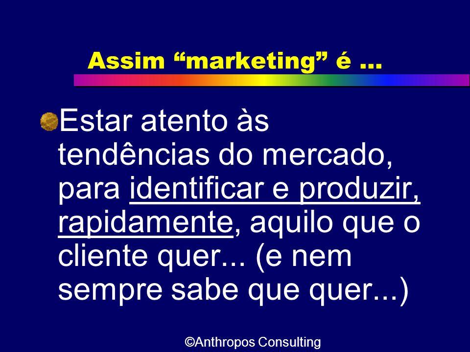 """Assim """"marketing"""" é... Estar atento às tendências do mercado, para identificar e produzir, rapidamente, aquilo que o cliente quer... (e nem sempre sab"""