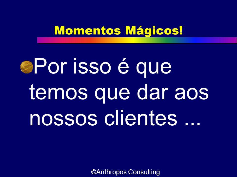 Momentos Mágicos! Por isso é que temos que dar aos nossos clientes... ©Anthropos Consulting