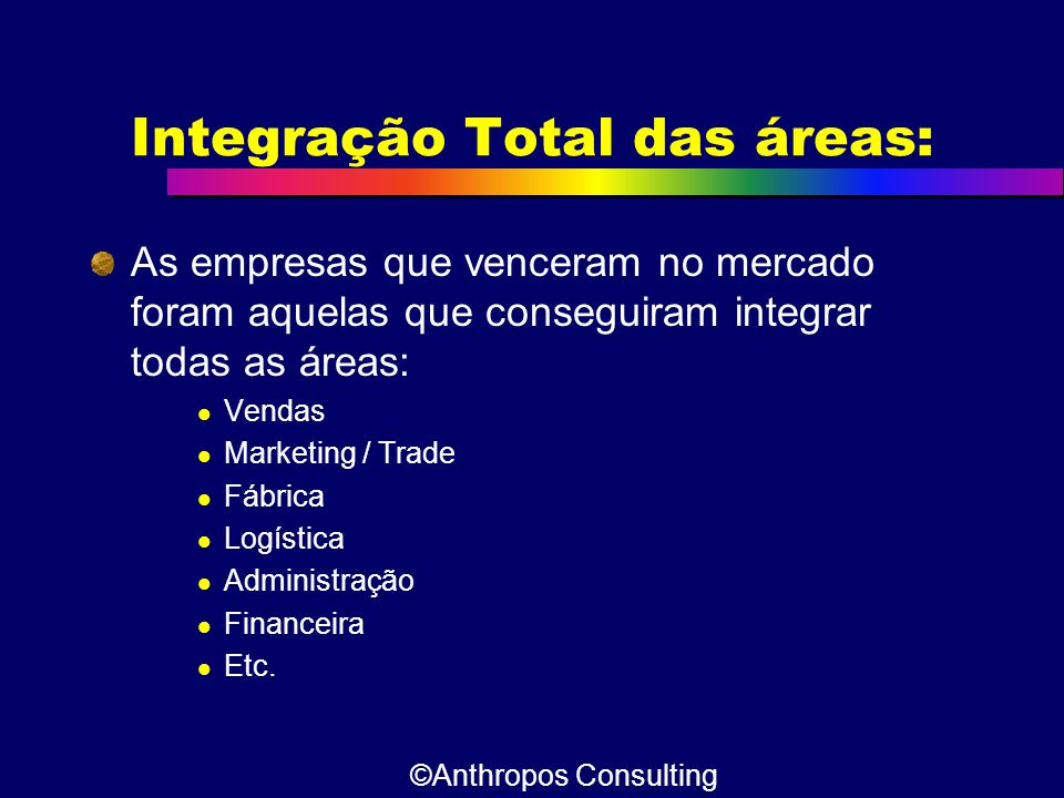 Integração Total das áreas: As empresas que venceram no mercado foram aquelas que conseguiram integrar todas as áreas:  Vendas  Marketing / Trade 