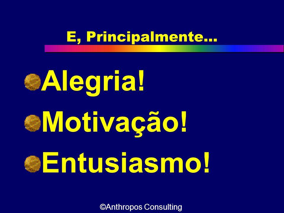 E, Principalmente... Alegria! Motivação! Entusiasmo! ©Anthropos Consulting