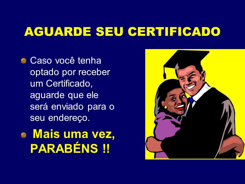 AGUARDE SEU CERTIFICADO Caso você tenha optado por receber um Certificado, aguarde que ele será enviado para o seu endereço. Mais uma vez, PARABÉNS !!