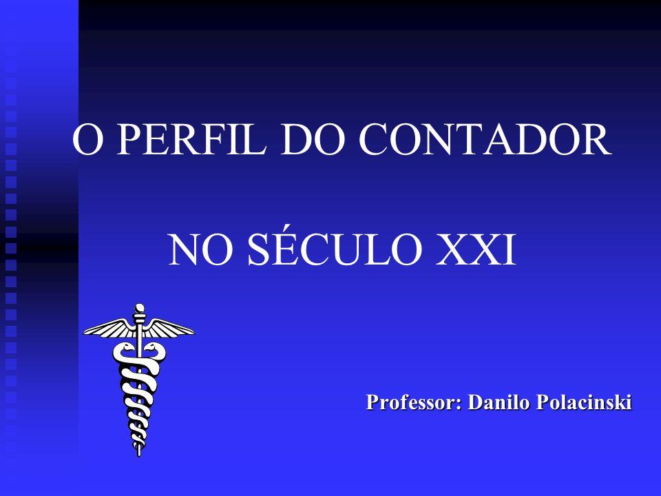 O PERFIL DO CONTADOR NO SÉCULO XXI Professor: Danilo Polacinski Professor: Danilo Polacinski