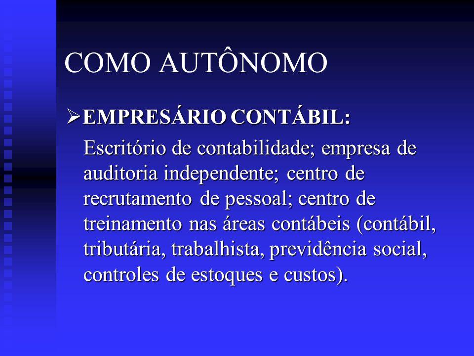 COMO AUTÔNOMO  EMPRESÁRIO CONTÁBIL: Escritório de contabilidade; empresa de auditoria independente; centro de recrutamento de pessoal; centro de treinamento nas áreas contábeis (contábil, tributária, trabalhista, previdência social, controles de estoques e custos).