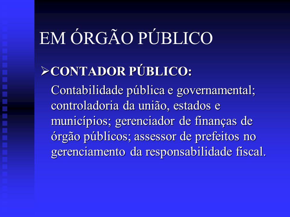 EM ÓRGÃO PÚBLICO  CONTADOR PÚBLICO: Contabilidade pública e governamental; controladoria da união, estados e municípios; gerenciador de finanças de órgão públicos; assessor de prefeitos no gerenciamento da responsabilidade fiscal.