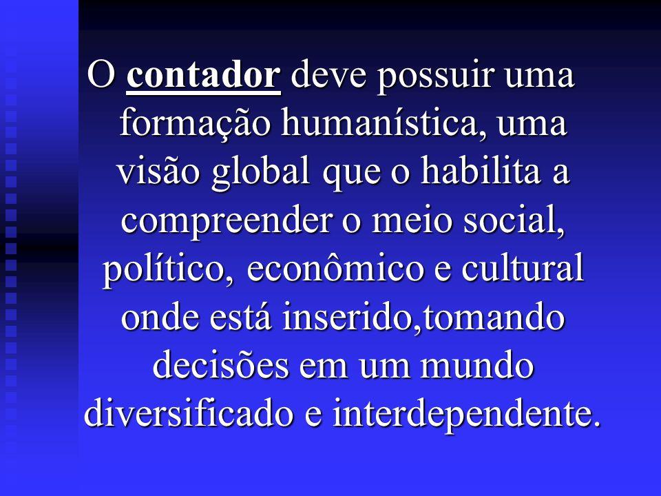 O contador deve possuir uma formação humanística, uma visão global que o habilita a compreender o meio social, político, econômico e cultural onde está inserido,tomando decisões em um mundo diversificado e interdependente.