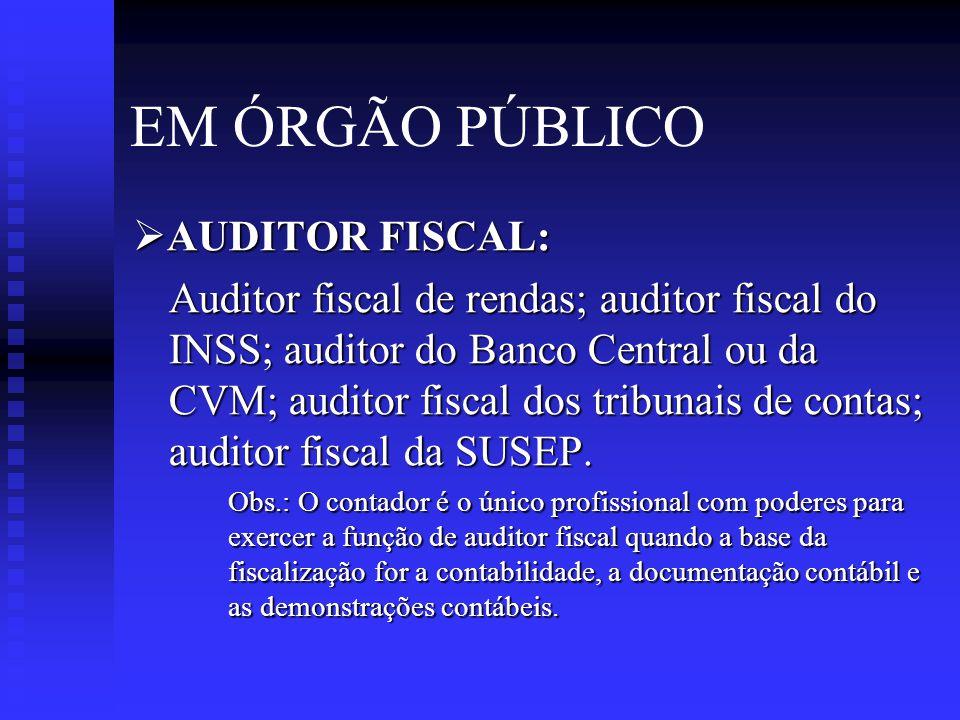EM ÓRGÃO PÚBLICO  AUDITOR FISCAL: Auditor fiscal de rendas; auditor fiscal do INSS; auditor do Banco Central ou da CVM; auditor fiscal dos tribunais de contas; auditor fiscal da SUSEP.