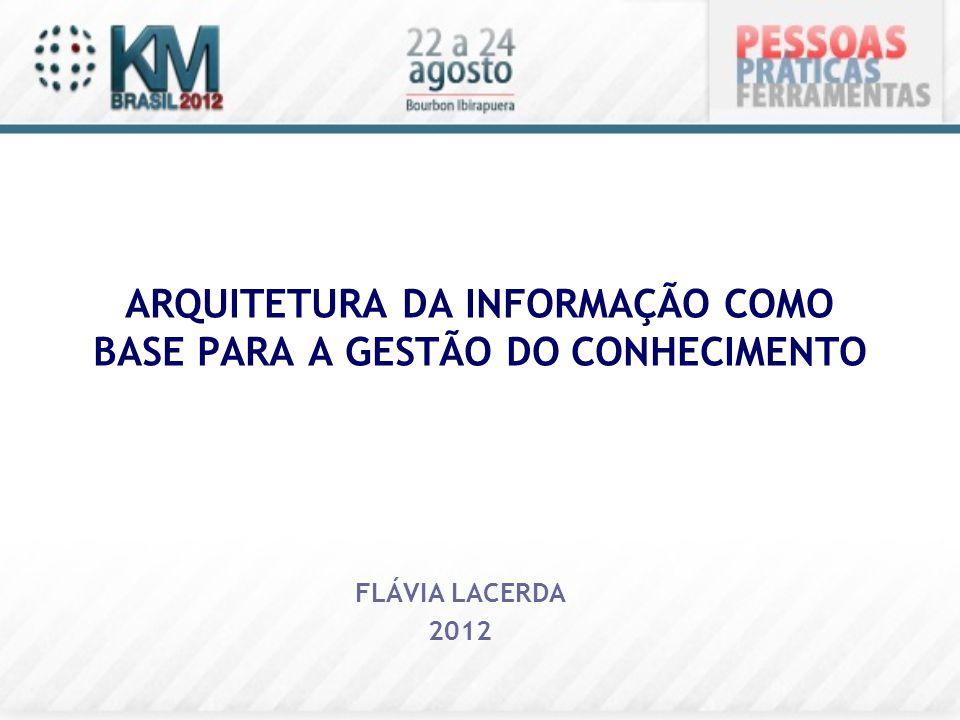 ARQUITETURA DA INFORMAÇÃO COMO BASE PARA A GESTÃO DO CONHECIMENTO FLÁVIA LACERDA 2012