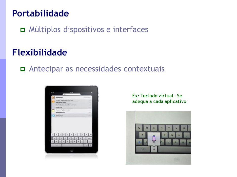  Antecipar as necessidades contextuais Flexibilidade Ex: Teclado virtual - Se adequa a cada aplicativo  Múltiplos dispositivos e interfaces Portabil