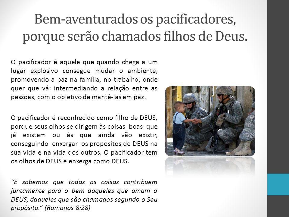 Bem-aventurados os pacificadores, porque serão chamados filhos de Deus. O pacificador é aquele que quando chega a um lugar explosivo consegue mudar o