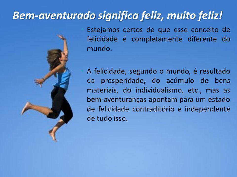 • Estejamos certos de que esse conceito de felicidade é completamente diferente do mundo. • A felicidade, segundo o mundo, é resultado da prosperidade