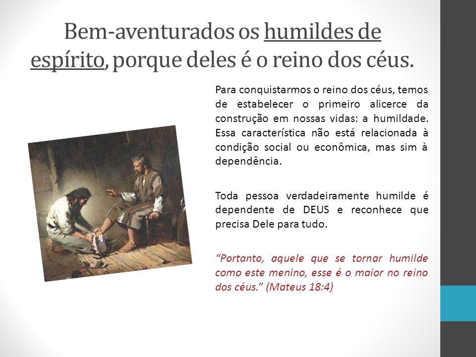 Bem-aventurados os humildes de espírito, porque deles é o reino dos céus. Para conquistarmos o reino dos céus, temos de estabelecer o primeiro alicerc