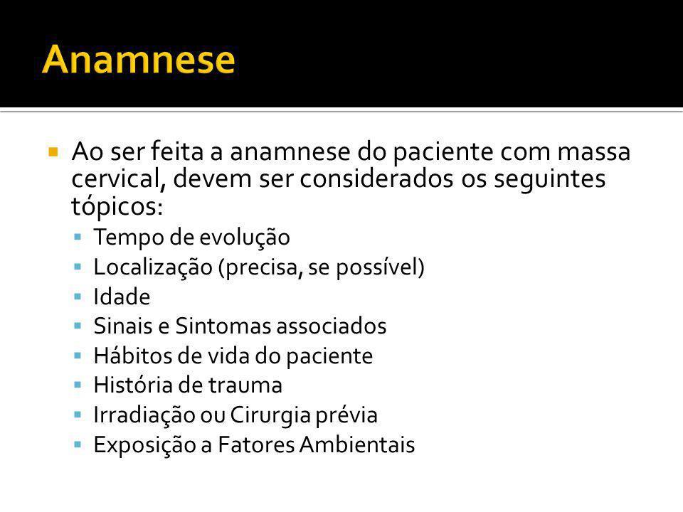  Ao ser feita a anamnese do paciente com massa cervical, devem ser considerados os seguintes tópicos:  Tempo de evolução  Localização (precisa, se