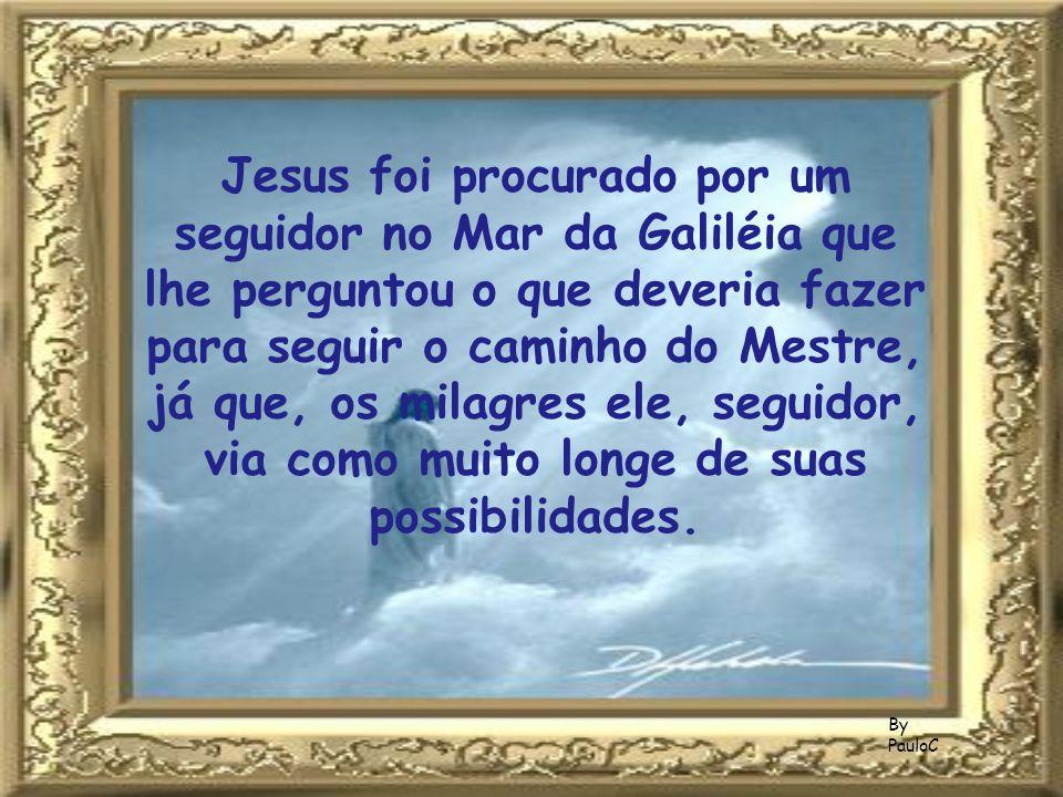 Jesus foi procurado por um seguidor no Mar da Galiléia que lhe perguntou o que deveria fazer para seguir o caminho do Mestre, já que, os milagres ele, seguidor, via como muito longe de suas possibilidades.