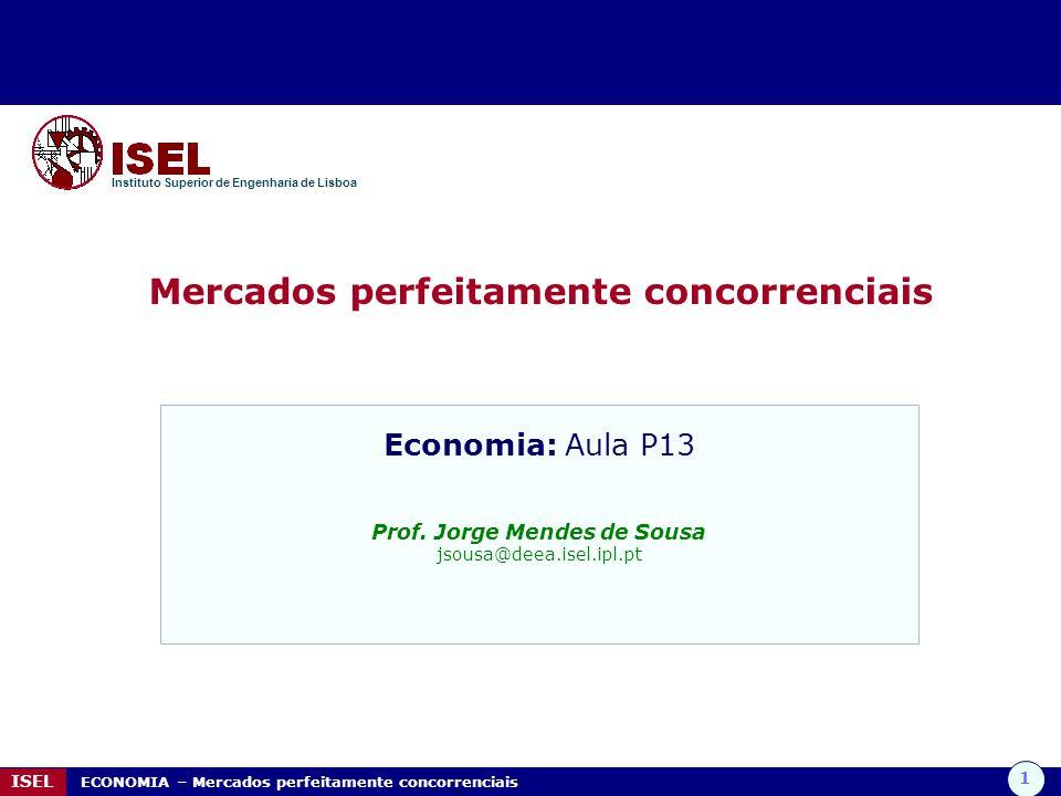 1 ISEL ECONOMIA – Mercados perfeitamente concorrenciais Mercados perfeitamente concorrenciais Instituto Superior de Engenharia de Lisboa Economia: Aula P13 Prof.