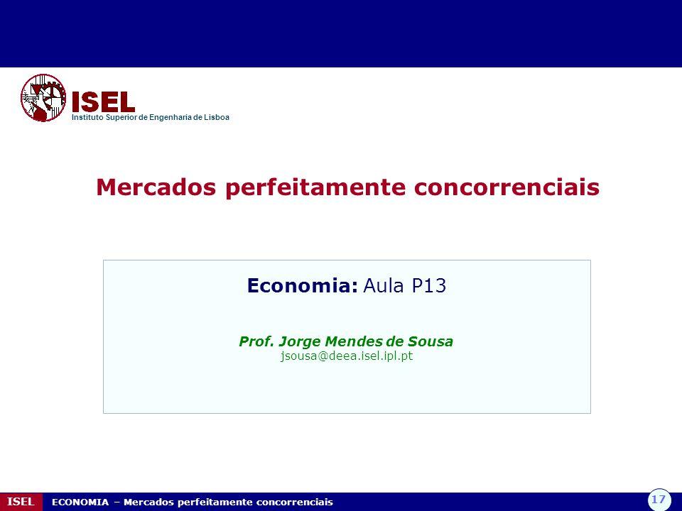 17 ISEL ECONOMIA – Mercados perfeitamente concorrenciais Mercados perfeitamente concorrenciais Instituto Superior de Engenharia de Lisboa Economia: Aula P13 Prof.