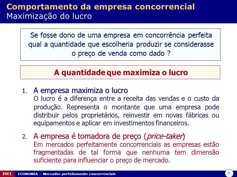 3 ISEL ECONOMIA – Mercados perfeitamente concorrenciais Comportamento da empresa concorrencial Maximização do lucro Se fosse dono de uma empresa em concorrência perfeita qual a quantidade que escolheria produzir se considerasse o preço de venda como dado .