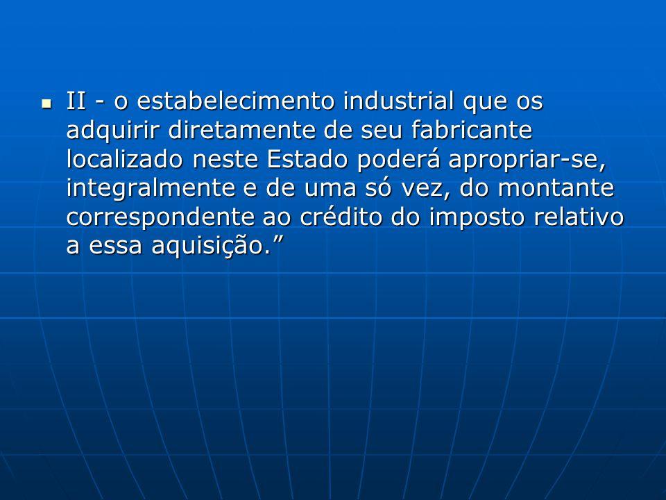  II - o estabelecimento industrial que os adquirir diretamente de seu fabricante localizado neste Estado poderá apropriar-se, integralmente e de uma