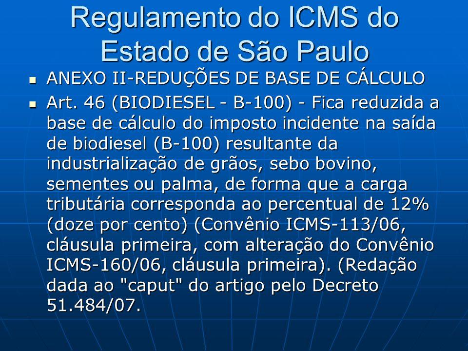 Regulamento do ICMS do Estado de São Paulo  ANEXO II-REDUÇÕES DE BASE DE CÁLCULO  Art. 46 (BIODIESEL - B-100) - Fica reduzida a base de cálculo do i