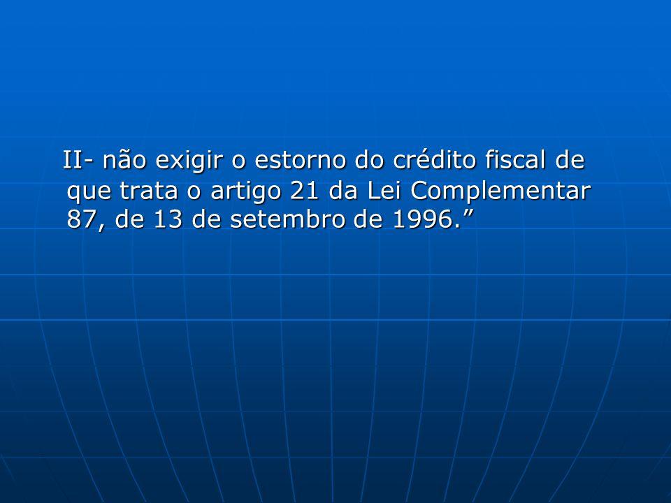 """II- não exigir o estorno do crédito fiscal de que trata o artigo 21 da Lei Complementar 87, de 13 de setembro de 1996."""" II- não exigir o estorno do cr"""
