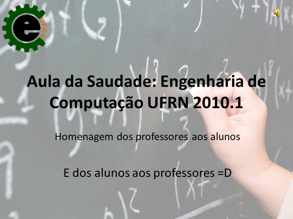 Aula da Saudade: Engenharia de Computação UFRN 2010.1 Homenagem dos professores aos alunos E dos alunos aos professores =D