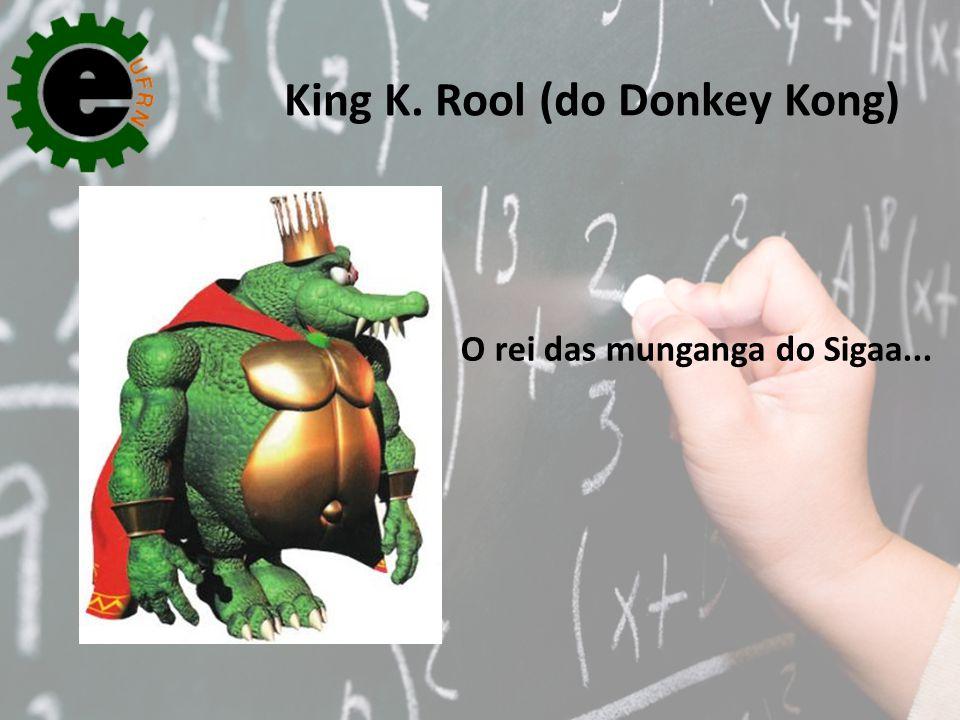 O rei das munganga do Sigaa... King K. Rool (do Donkey Kong)