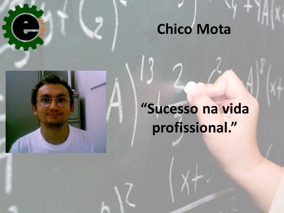 """Sucesso na vida profissional."" Chico Mota"