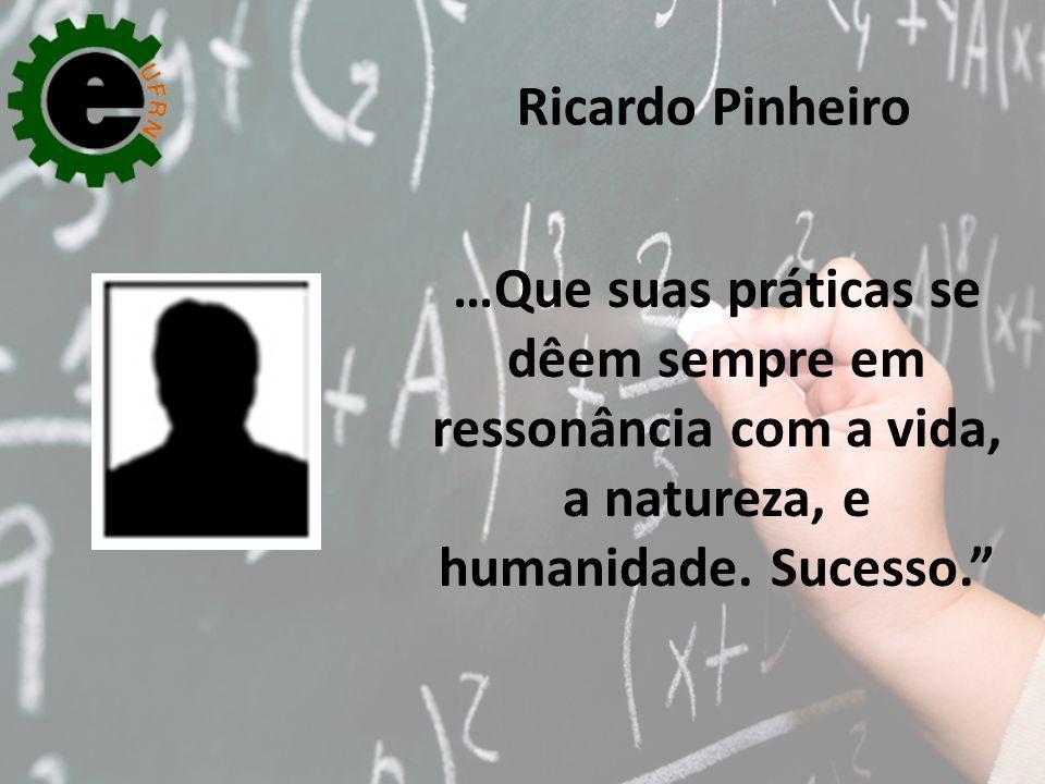 """…Que suas práticas se dêem sempre em ressonância com a vida, a natureza, e humanidade. Sucesso."""" Ricardo Pinheiro"""