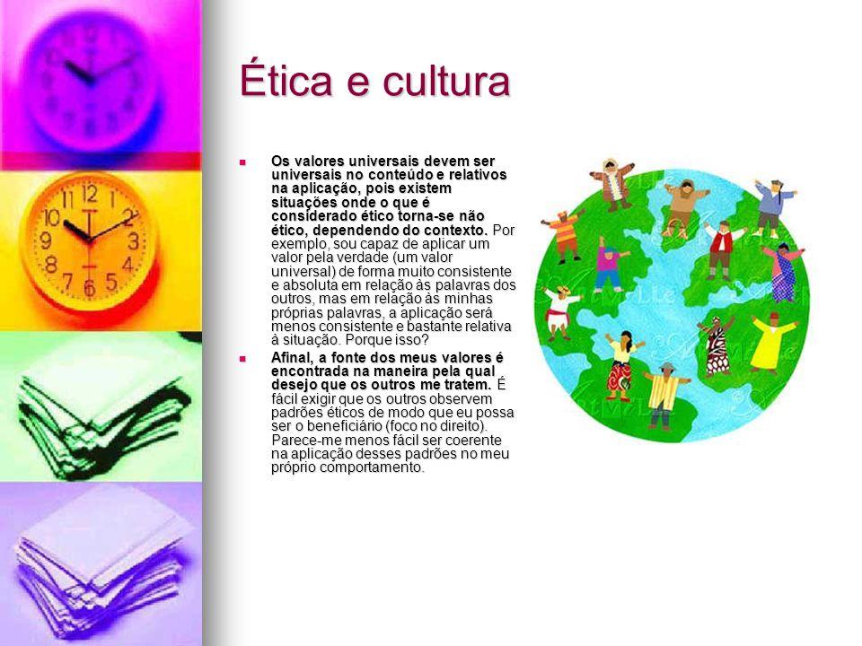 Ética e cultura  Os valores universais devem ser universais no conteúdo e relativos na aplicação, pois existem situações onde o que é considerado éti