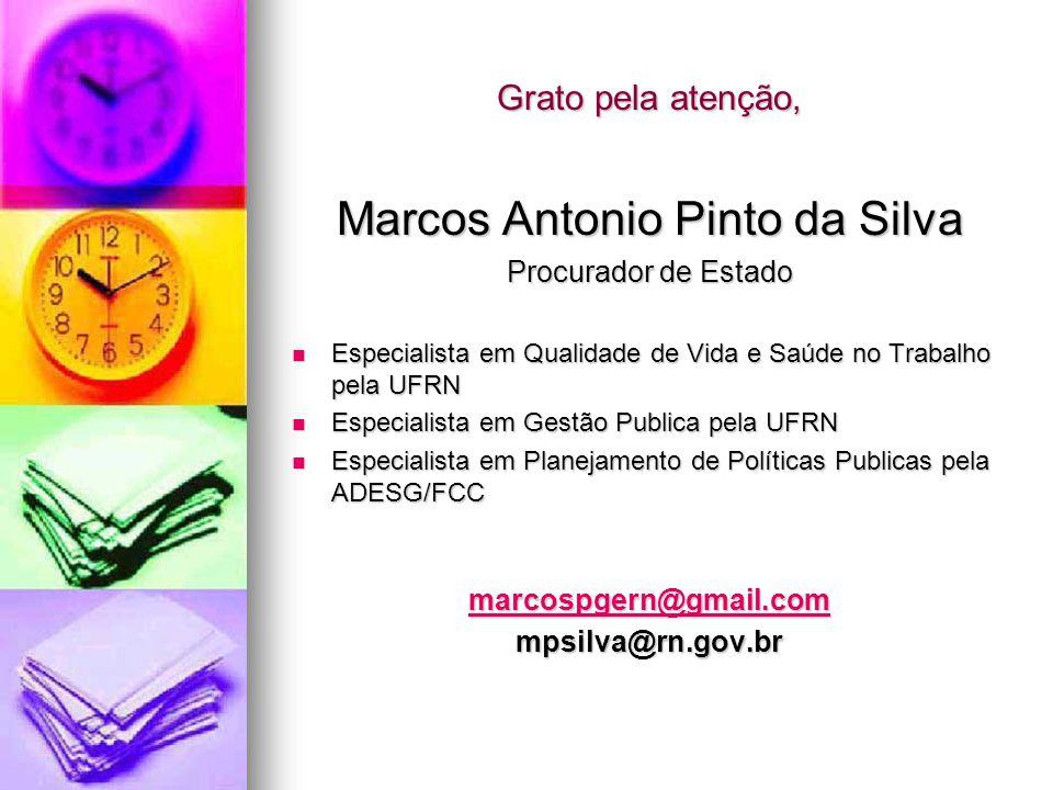 Grato pela atenção, Marcos Antonio Pinto da Silva Procurador de Estado  Especialista em Qualidade de Vida e Saúde no Trabalho pela UFRN  Especialist