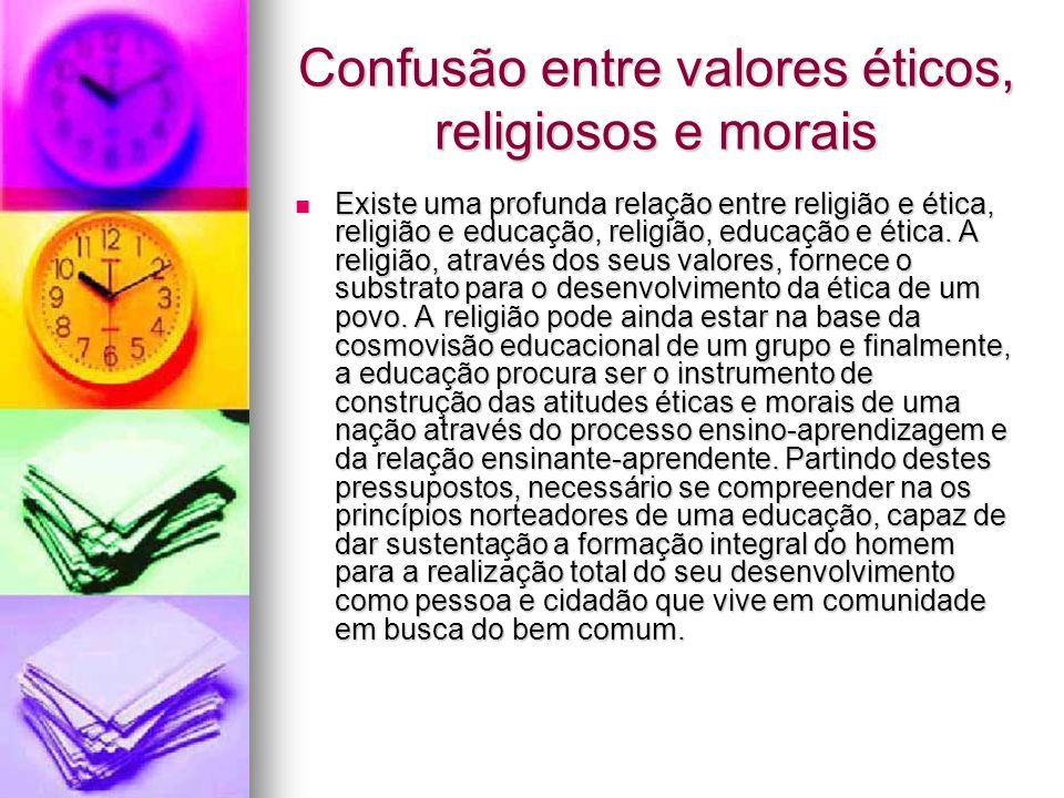 Confusão entre valores éticos, religiosos e morais  Existe uma profunda relação entre religião e ética, religião e educação, religião, educação e éti