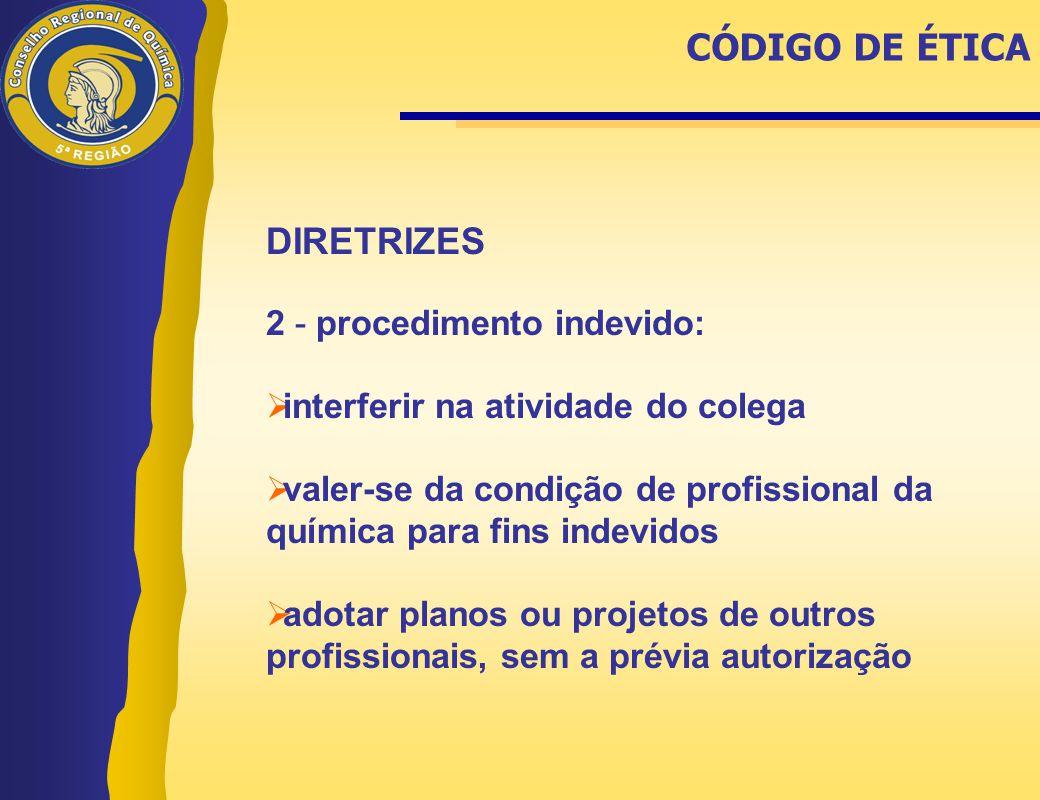 DIRETRIZES 2 - procedimento indevido:  interferir na atividade do colega  valer-se da condição de profissional da química para fins indevidos  adot
