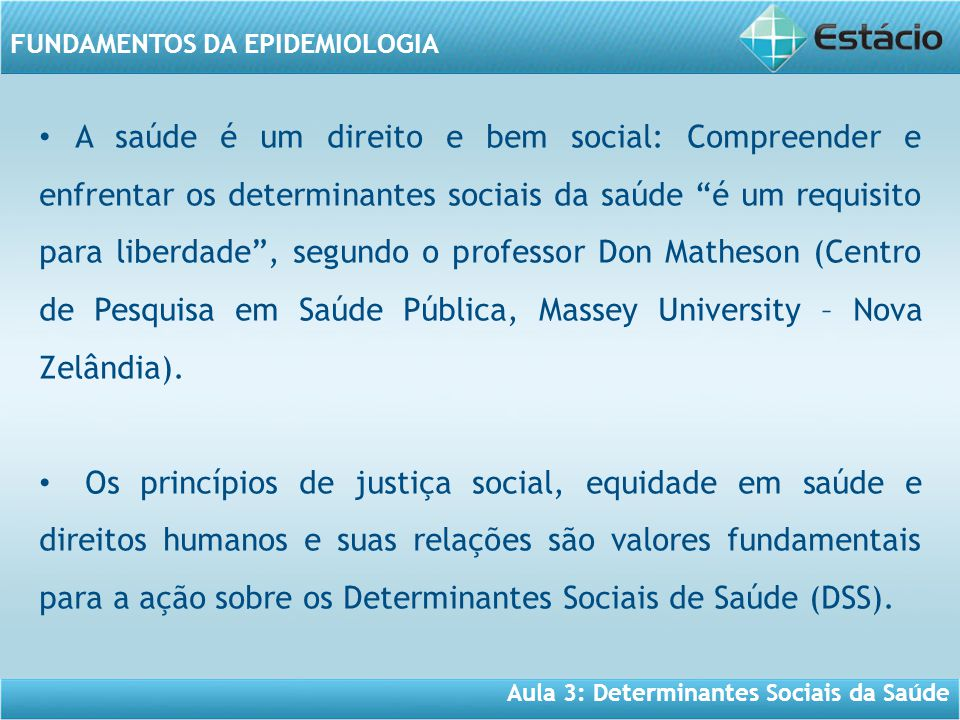 Aula 3: Determinantes Sociais da Saúde FUNDAMENTOS DA EPIDEMIOLOGIA • A saúde é um direito e bem social: Compreender e enfrentar os determinantes soci