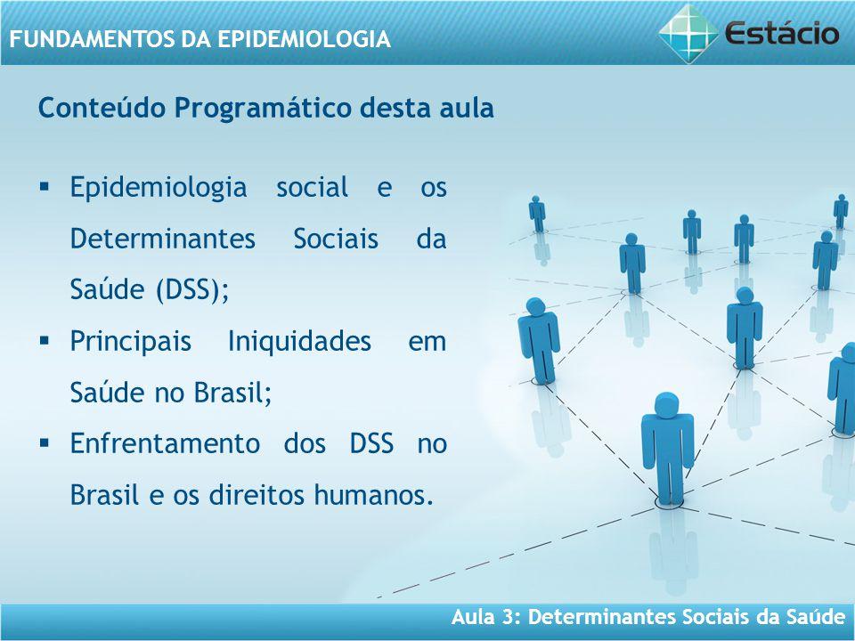 FUNDAMENTOS DA EPIDEMIOLOGIA Conteúdo Programático desta aula  Epidemiologia social e os Determinantes Sociais da Saúde (DSS);  Principais Iniquidades em Saúde no Brasil;  Enfrentamento dos DSS no Brasil e os direitos humanos.