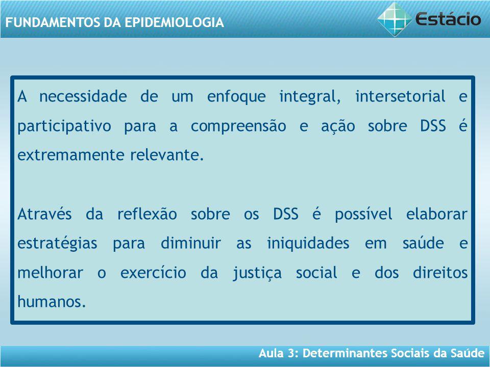Aula 3: Determinantes Sociais da Saúde FUNDAMENTOS DA EPIDEMIOLOGIA A necessidade de um enfoque integral, intersetorial e participativo para a compreensão e ação sobre DSS é extremamente relevante.