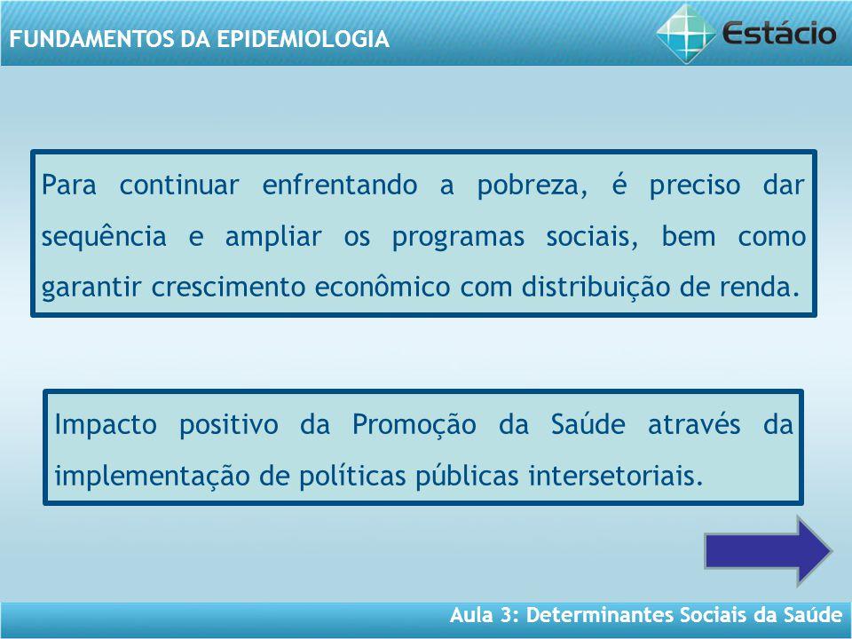 Aula 3: Determinantes Sociais da Saúde FUNDAMENTOS DA EPIDEMIOLOGIA Para continuar enfrentando a pobreza, é preciso dar sequência e ampliar os programas sociais, bem como garantir crescimento econômico com distribuição de renda.