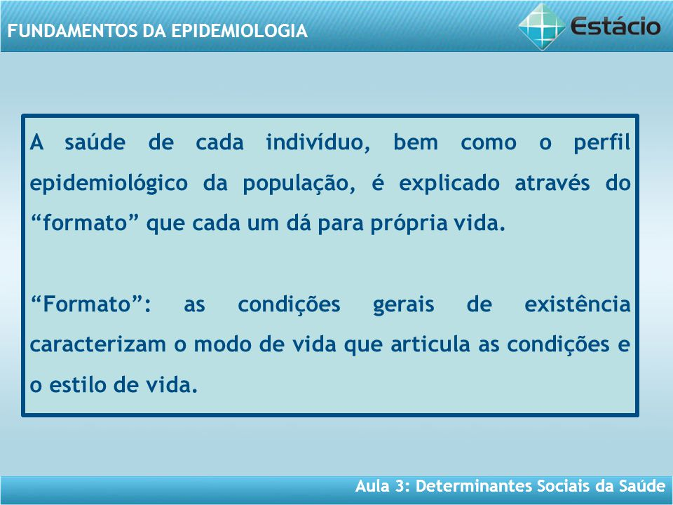 Aula 3: Determinantes Sociais da Saúde FUNDAMENTOS DA EPIDEMIOLOGIA A saúde de cada indivíduo, bem como o perfil epidemiológico da população, é explic