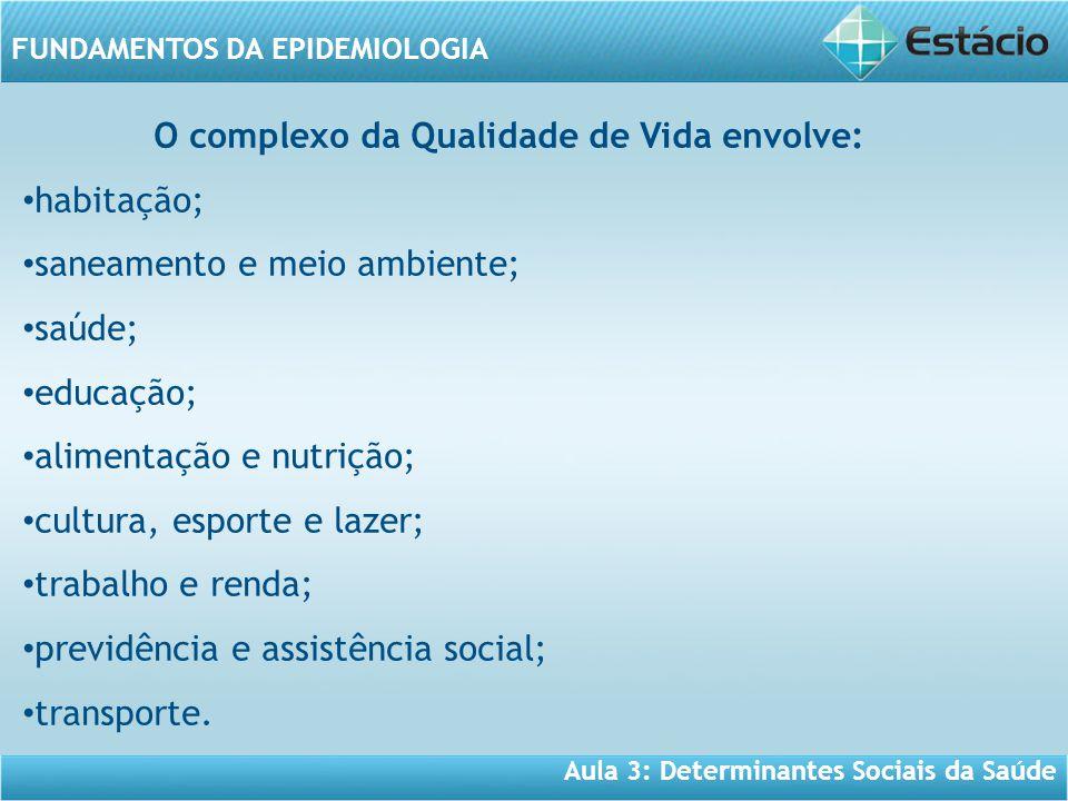 Aula 3: Determinantes Sociais da Saúde FUNDAMENTOS DA EPIDEMIOLOGIA O complexo da Qualidade de Vida envolve: • habitação; • saneamento e meio ambiente; • saúde; • educação; • alimentação e nutrição; • cultura, esporte e lazer; • trabalho e renda; • previdência e assistência social; • transporte.