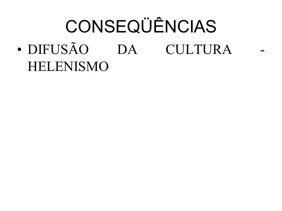 CONSEQÜÊNCIAS •DIFUSÃO DA CULTURA - HELENISMO